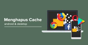 Cara Menghapus Cache Android dan Desktop (3 Menit Langsung Bersih)